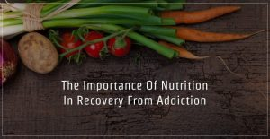The-Importance-Of-Nutrition-In-Recovery-From-Addiction